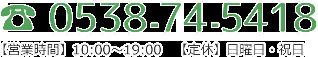 TEL.0538-74-5418 【営業時間】10:00~19:00【定休】日曜日・祝日